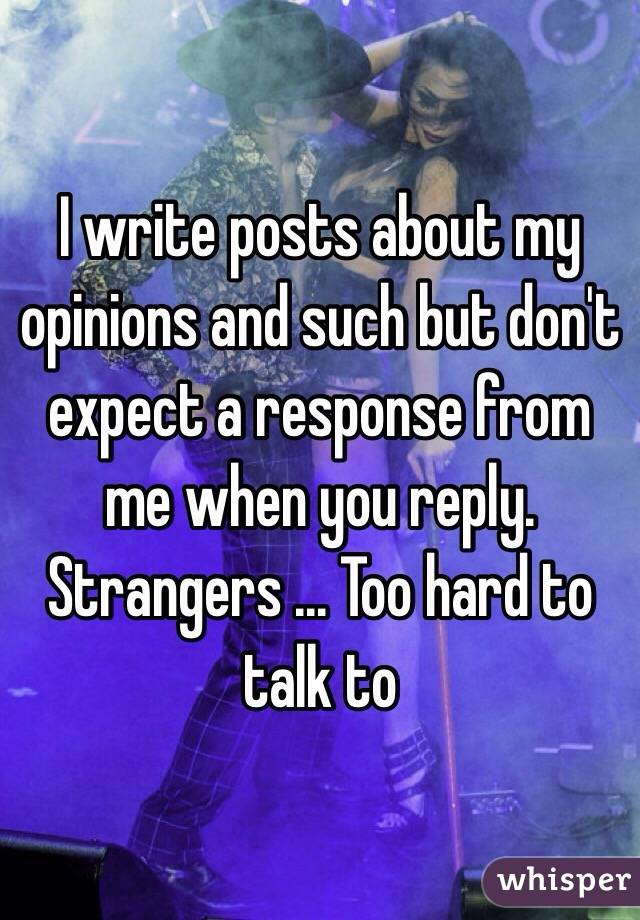 I write posts about my opinions and such but don't expect a response from me when you reply. Strangers ... Too hard to talk to