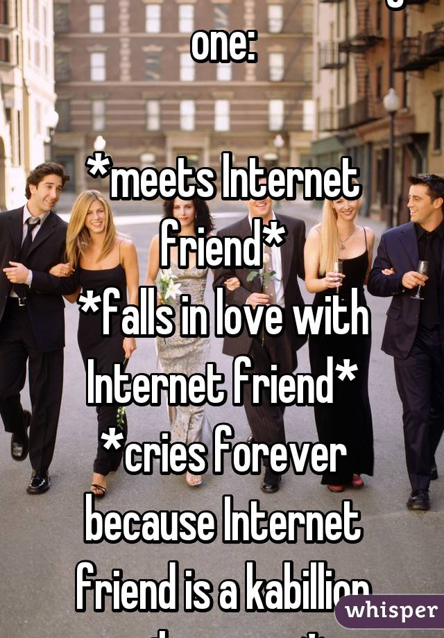 Tell me I'm not the only one:  *meets Internet friend* *falls in love with Internet friend* *cries forever because Internet friend is a kabillion miles away*
