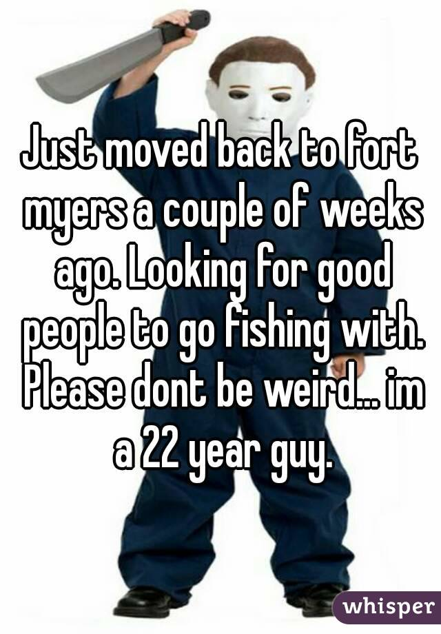 Just moved back to fort myers a couple of weeks ago. Looking for good people to go fishing with. Please dont be weird... im a 22 year guy.