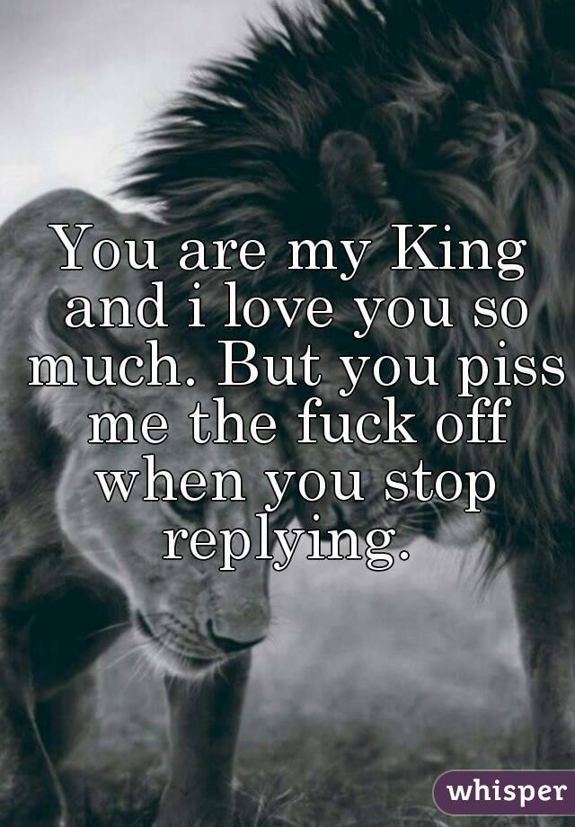 You are my King and i love you so much. But you piss me the fuck off when you stop replying.