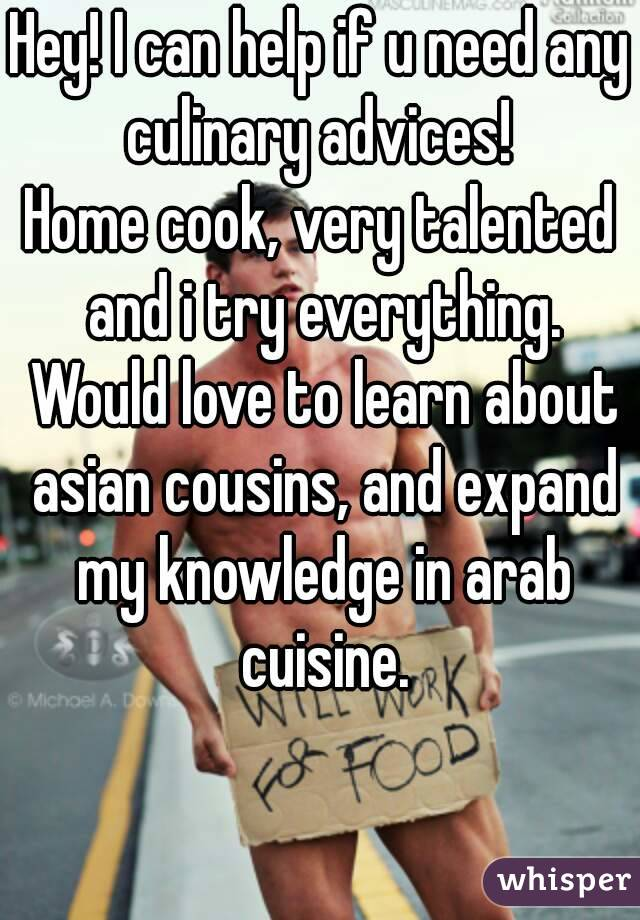 Hey! I can help if u need any culinary advices!  Home cook, very talented and i try everything. Would love to learn about asian cousins, and expand my knowledge in arab cuisine.