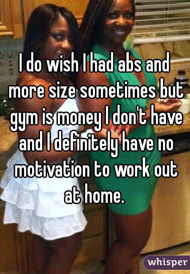 I do wish I had abs and more size sometimes but gym is money I don't have and I definitely have no motivation to work out at home.