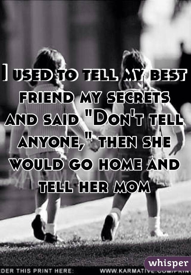 "I used to tell my best friend my secrets and said ""Don't tell anyone,"" then she would go home and tell her mom"