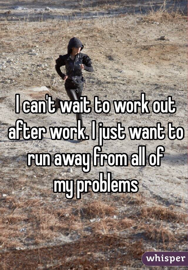 I can't wait to work out after work. I just want to run away from all of             my problems