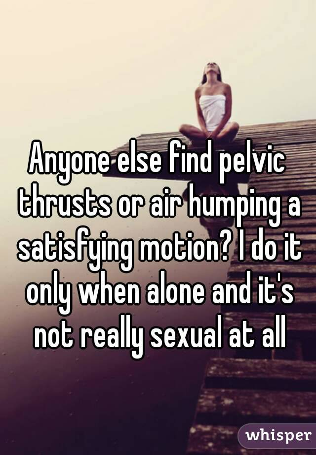 Anyone else find pelvic thrusts or air humping a satisfying motion? I do it only when alone and it's not really sexual at all