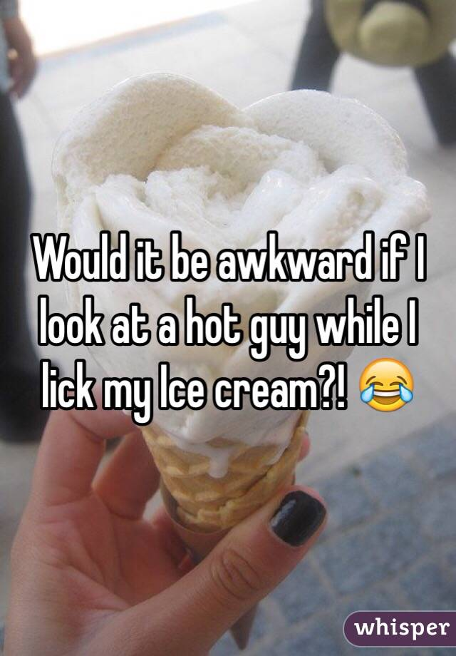 Would it be awkward if I look at a hot guy while I lick my Ice cream?! 😂