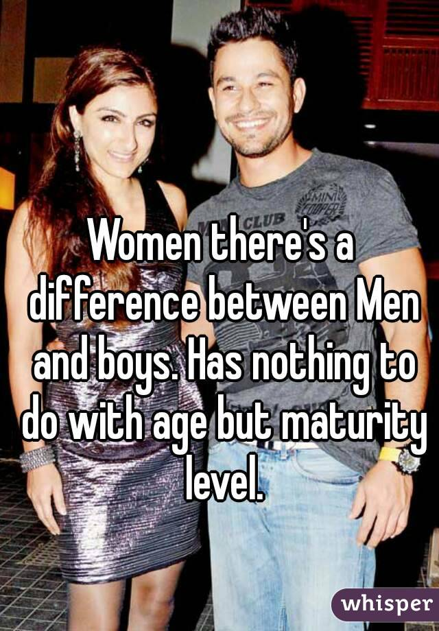 Women there's a difference between Men and boys. Has nothing to do with age but maturity level.