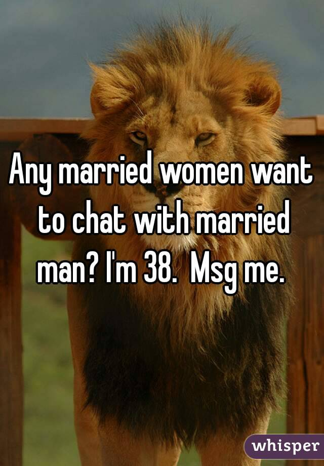 Any married women want to chat with married man? I'm 38.  Msg me.
