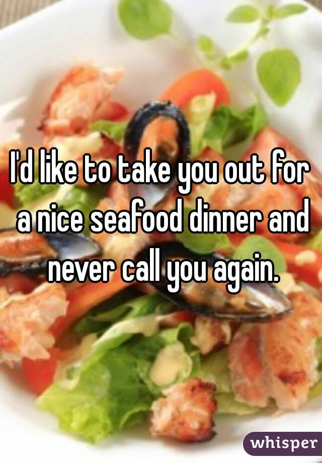 I'd like to take you out for a nice seafood dinner and never call you again.