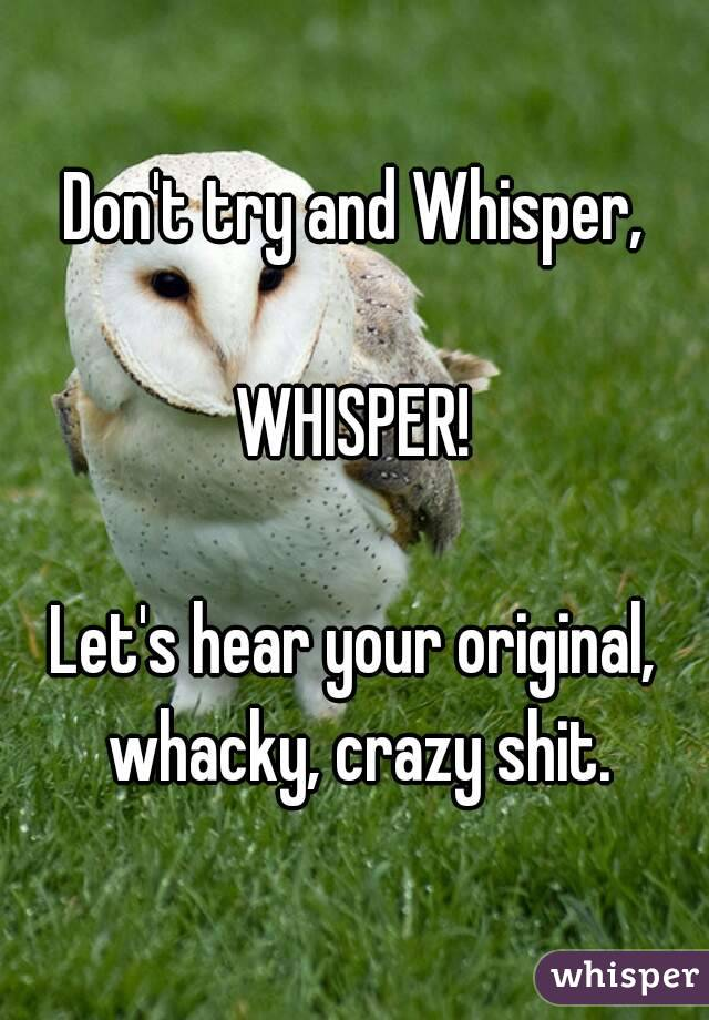 Don't try and Whisper,  WHISPER!  Let's hear your original, whacky, crazy shit.