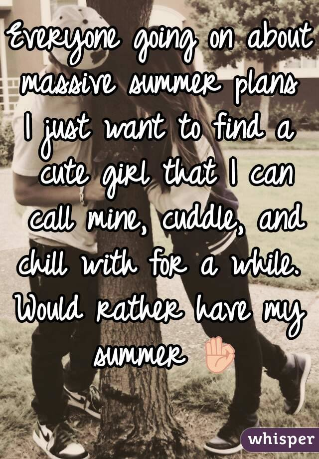 Everyone going on about massive summer plans  I just want to find a cute girl that I can call mine, cuddle, and chill with for a while.  Would rather have my summer 👌