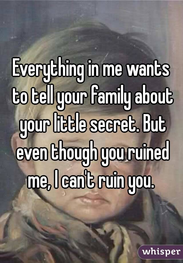 Everything in me wants to tell your family about your little secret. But even though you ruined me, I can't ruin you.