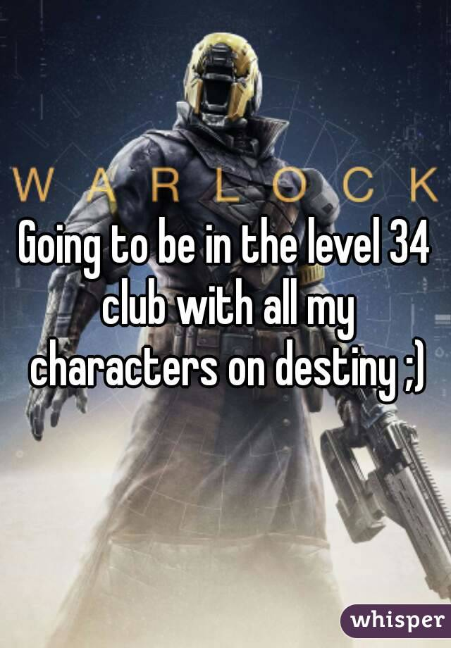 Going to be in the level 34 club with all my characters on destiny ;)