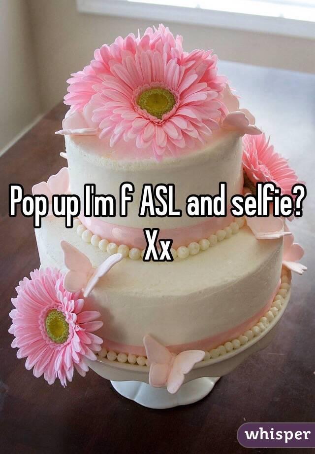 Pop up I'm f ASL and selfie? Xx