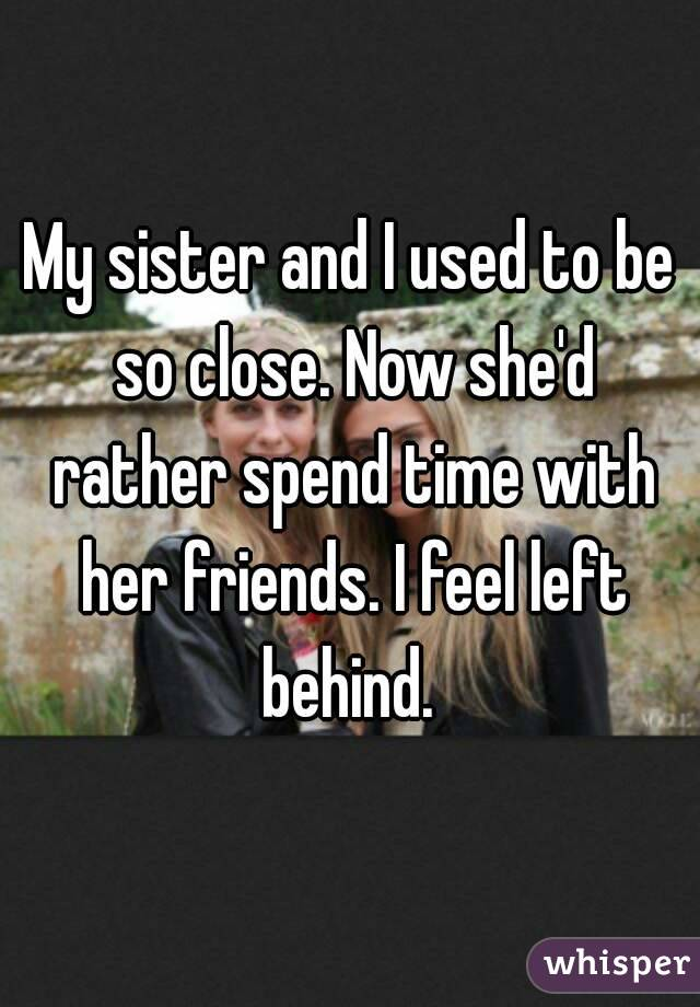 My sister and I used to be so close. Now she'd rather spend time with her friends. I feel left behind.