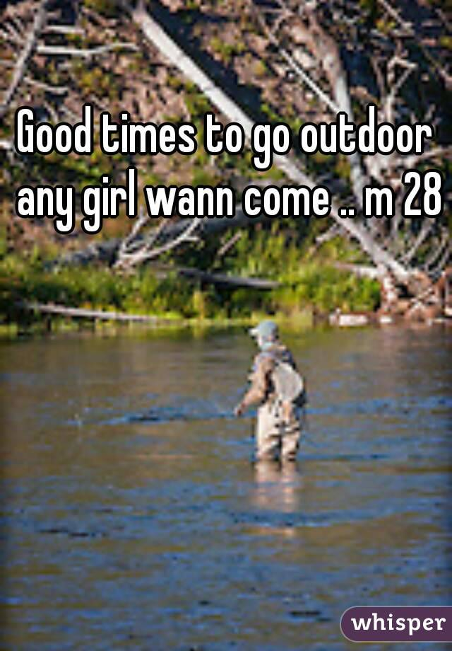 Good times to go outdoor any girl wann come .. m 28