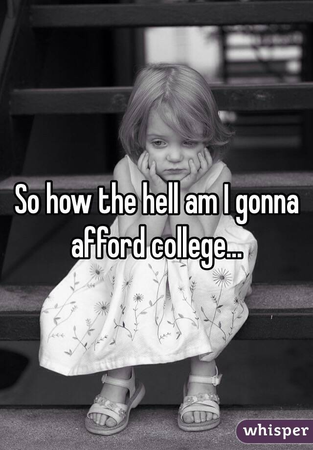 So how the hell am I gonna afford college...