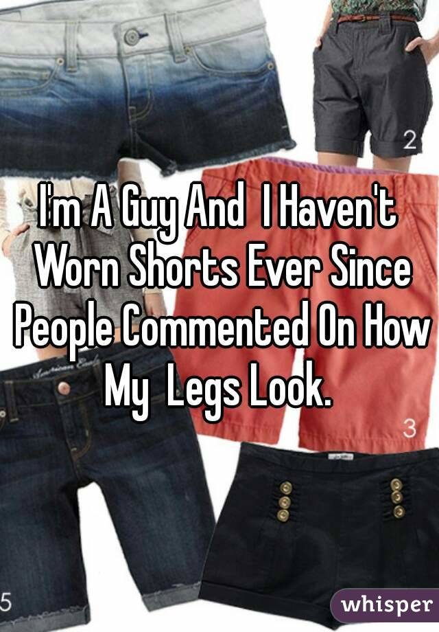 I'm A Guy And  I Haven't Worn Shorts Ever Since People Commented On How My  Legs Look.