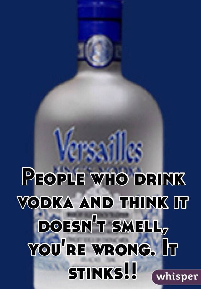 People who drink vodka and think it doesn't smell, you're wrong. It stinks!!