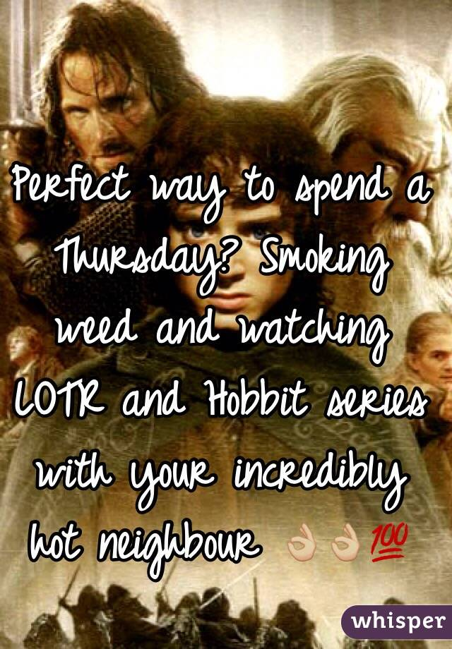 Perfect way to spend a Thursday? Smoking weed and watching LOTR and Hobbit series with your incredibly hot neighbour 👌🏼👌🏼💯