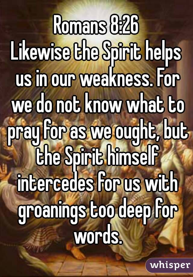 Romans 8:26 Likewise the Spirit helps us in our weakness. For we do not know what to pray for as we ought, but the Spirit himself intercedes for us with groanings too deep for words.