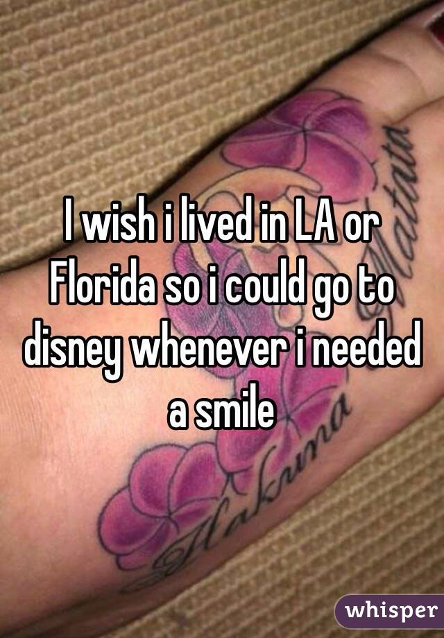 I wish i lived in LA or Florida so i could go to disney whenever i needed a smile