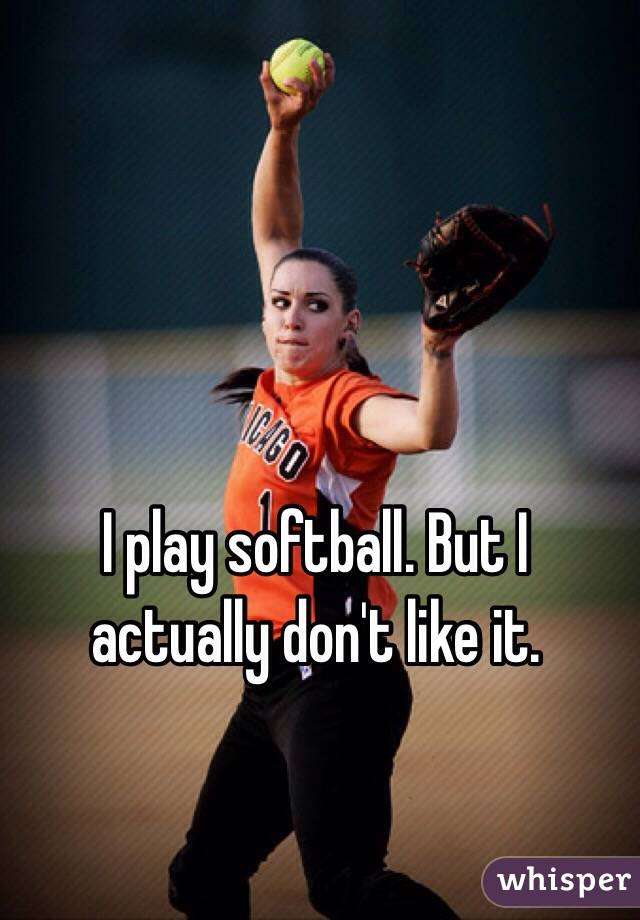 I play softball. But I actually don't like it.