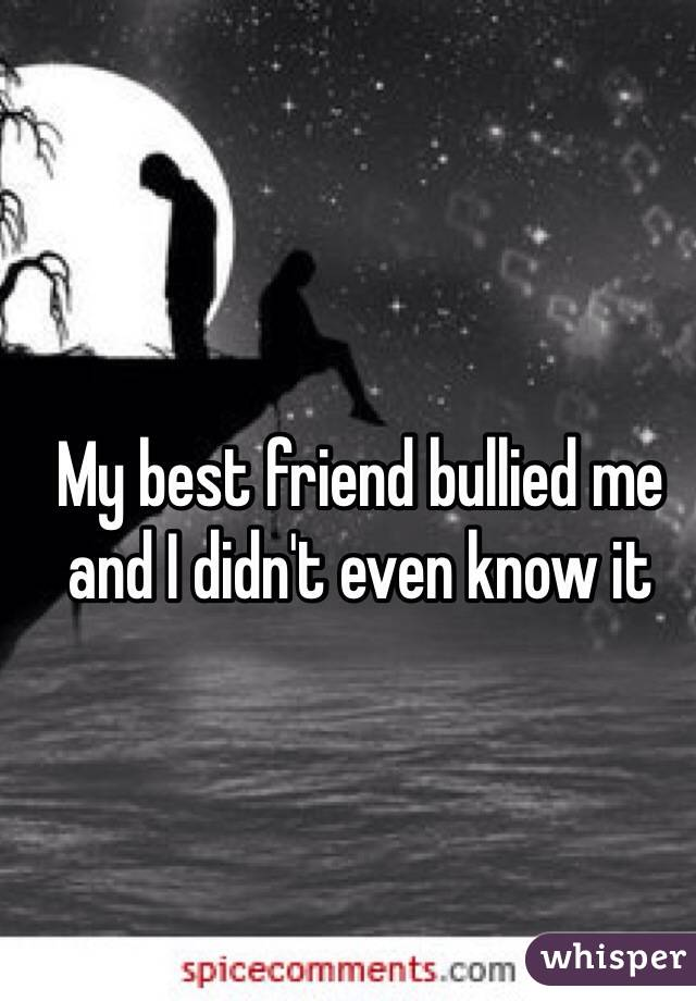 My best friend bullied me and I didn't even know it