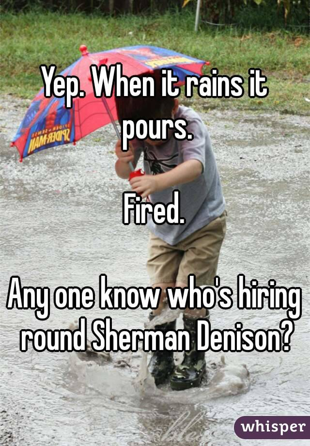 Yep. When it rains it pours.  Fired.  Any one know who's hiring round Sherman Denison?