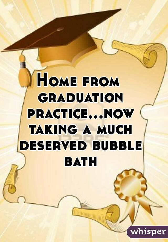 Home from graduation practice...now taking a much deserved bubble bath