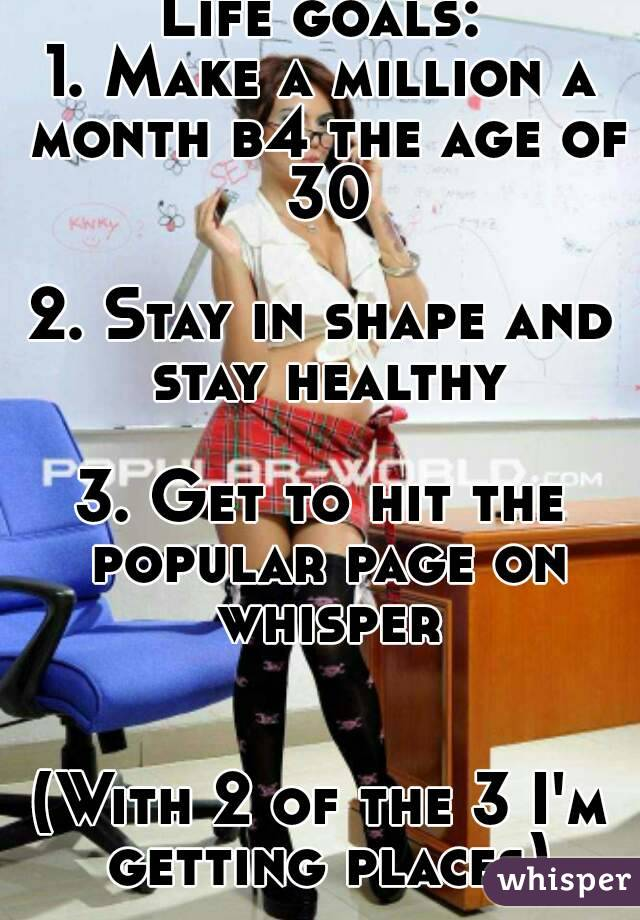 Life goals: 1. Make a million a month b4 the age of 30  2. Stay in shape and stay healthy  3. Get to hit the popular page on whisper   (With 2 of the 3 I'm getting places)
