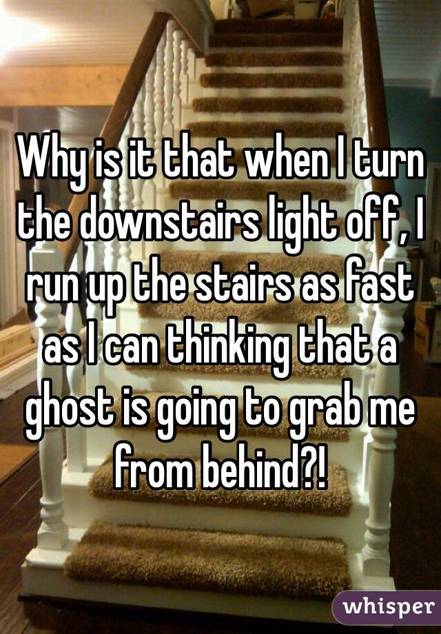 Why is it that when I turn the downstairs light off, I run up the stairs as fast as I can thinking that a ghost is going to grab me from behind?!