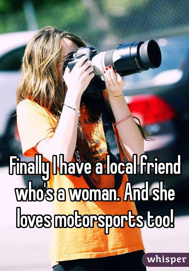 Finally I have a local friend who's a woman. And she loves motorsports too!