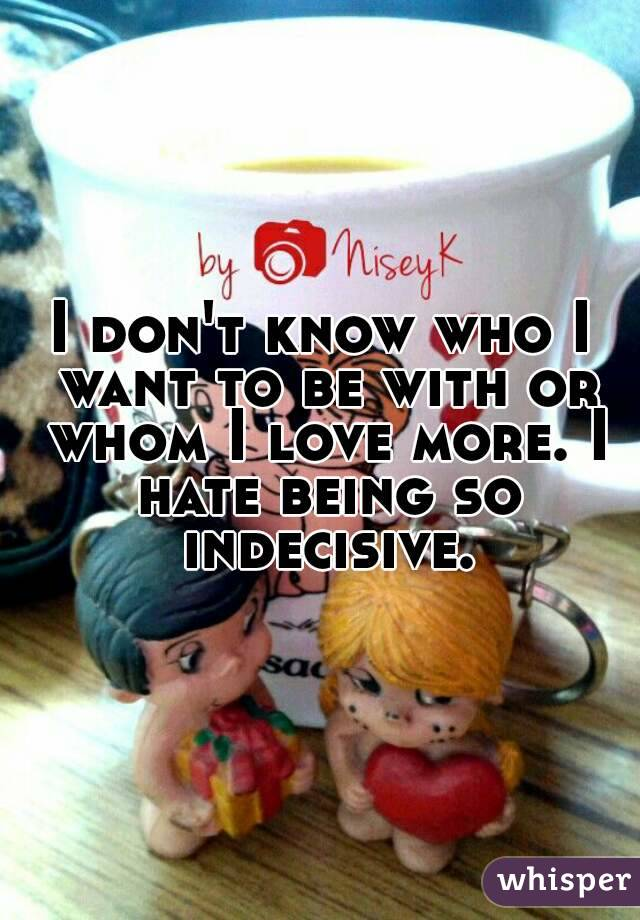 I don't know who I want to be with or whom I love more. I hate being so indecisive.