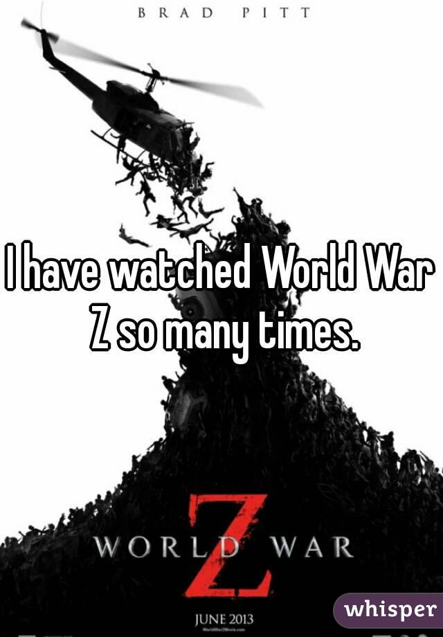 I have watched World War Z so many times.