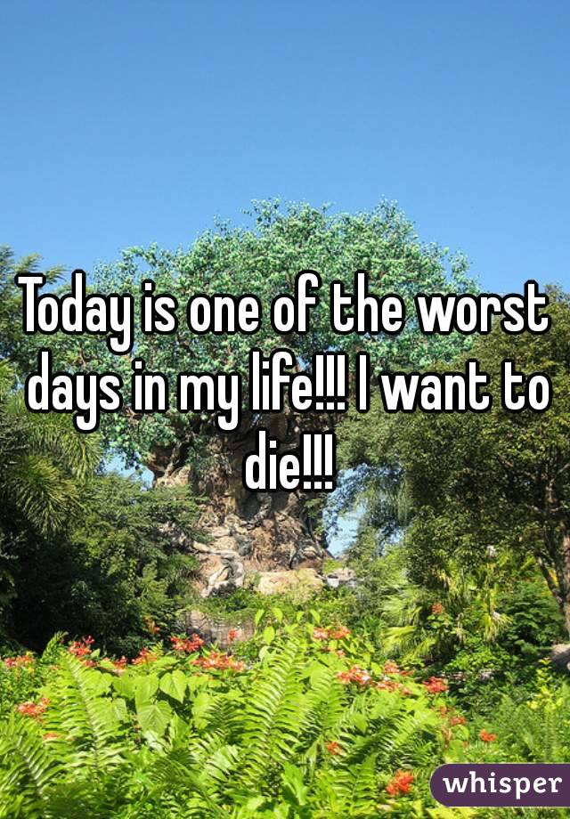 Today is one of the worst days in my life!!! I want to die!!!