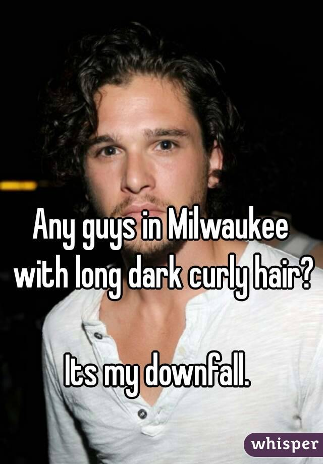 Any guys in Milwaukee with long dark curly hair?  Its my downfall.