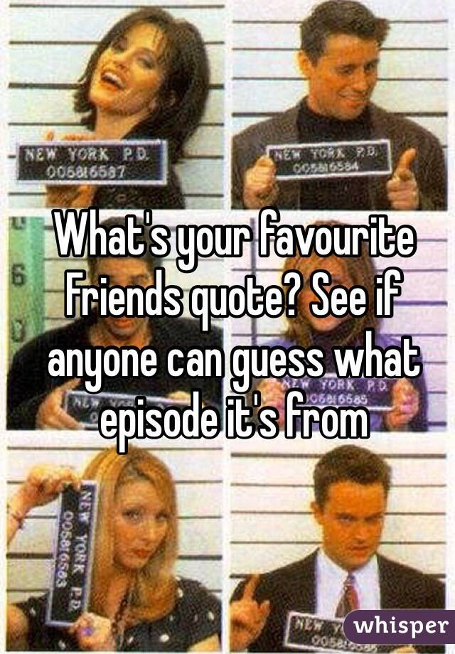 What's your favourite Friends quote? See if anyone can guess what episode it's from