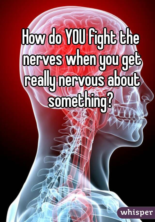 How do YOU fight the nerves when you get really nervous about something?