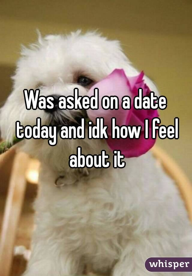 Was asked on a date today and idk how I feel about it