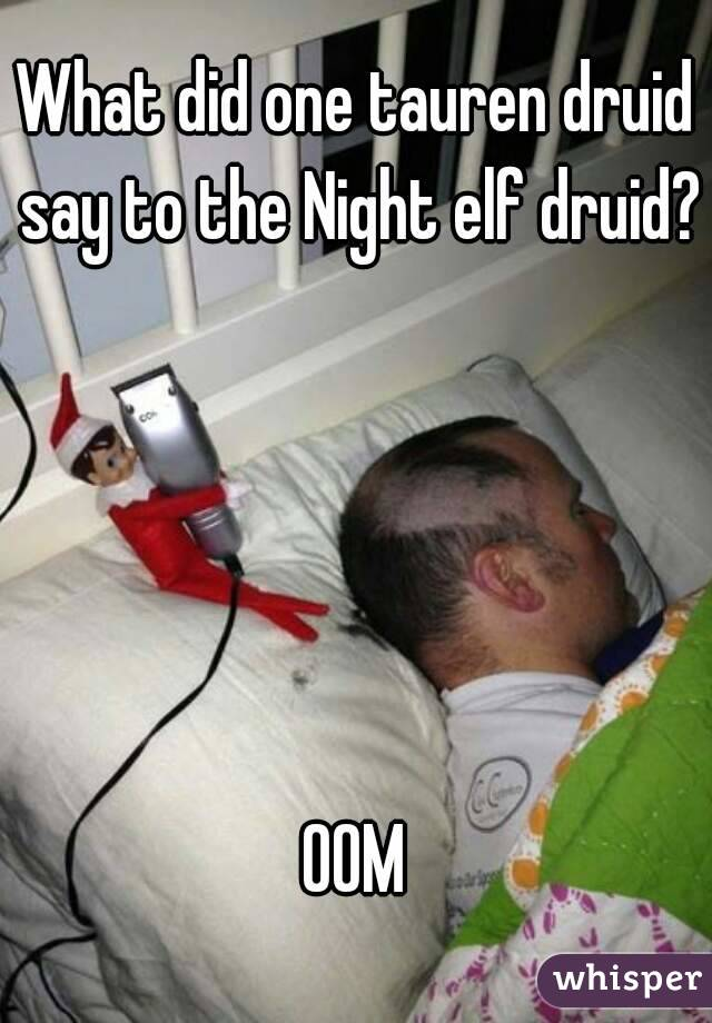 What did one tauren druid say to the Night elf druid?      OOM