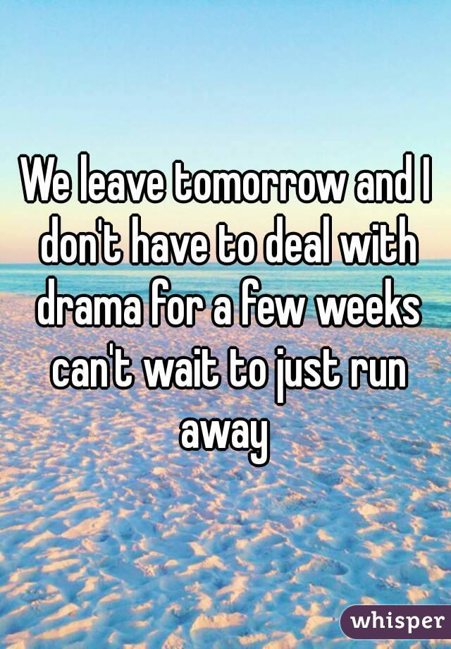 We leave tomorrow and I don't have to deal with drama for a few weeks can't wait to just run away