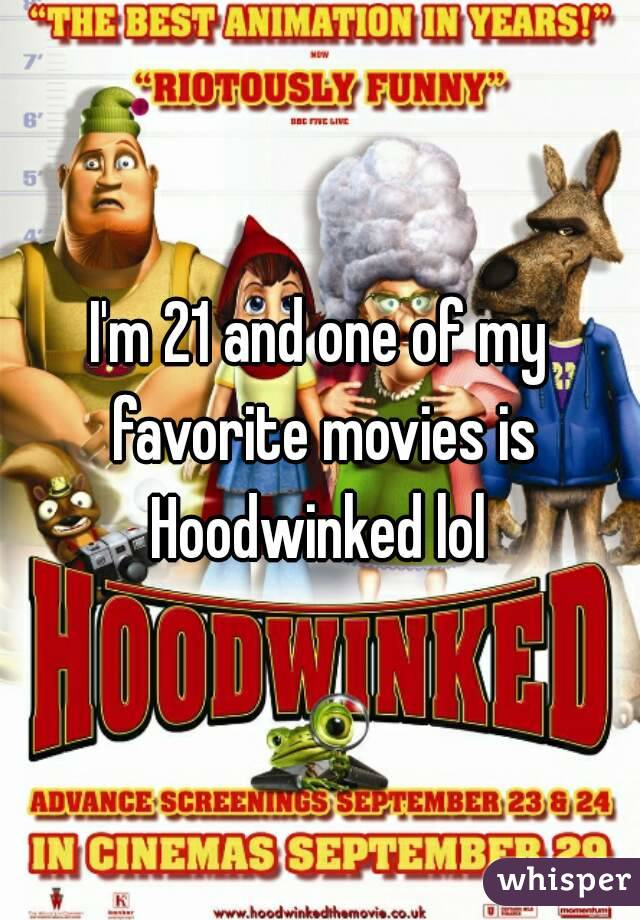 I'm 21 and one of my favorite movies is Hoodwinked lol