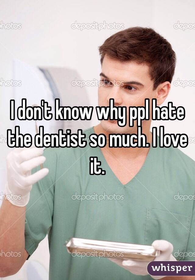 I don't know why ppl hate the dentist so much. I love it.