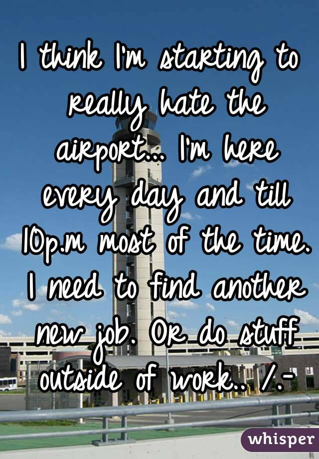 I think I'm starting to really hate the airport... I'm here every day and till 10p.m most of the time. I need to find another new job. Or do stuff outside of work.. /.-