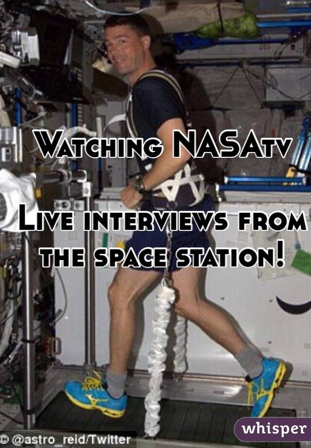 Watching NASAtv  Live interviews from the space station!