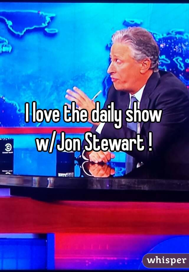 I love the daily show w/Jon Stewart !