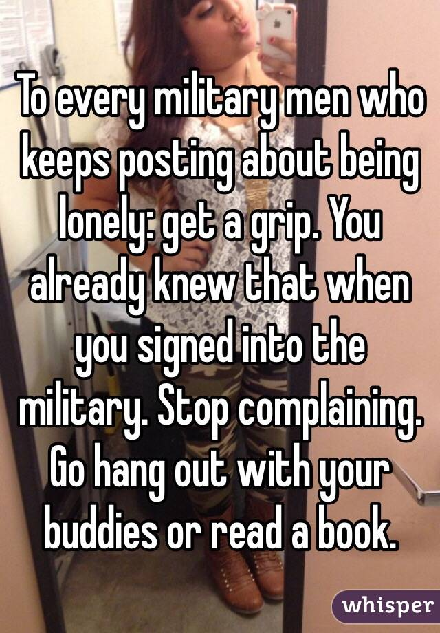 To every military men who keeps posting about being lonely: get a grip. You already knew that when you signed into the military. Stop complaining. Go hang out with your buddies or read a book.