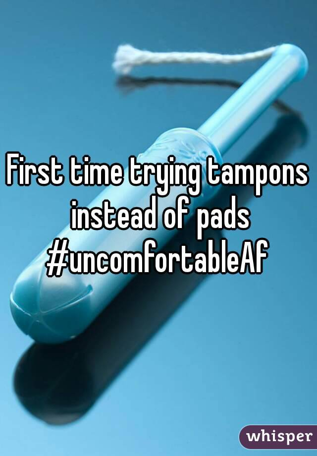 First time trying tampons instead of pads #uncomfortableAf