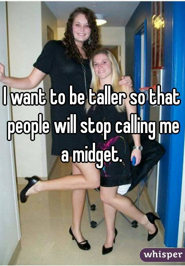 I want to be taller so that people will stop calling me a midget.